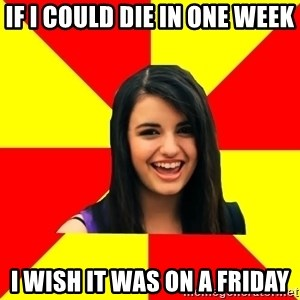 Rebecca Black Meme - If I could die in one week i wish it was on a friday