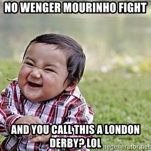Evil Asian Baby - No wenger Mourinho fight and you call this a london derby? LOL