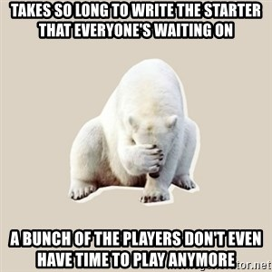 Bad RPer Polar Bear - Takes so long to write the starter that everyone's waiting on a bunch of the players don't even have time to play anymore