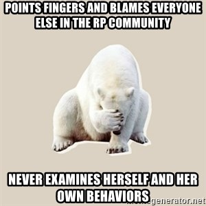 Bad RPer Polar Bear - Points fingers and blames everyone else in the RP community Never examines herself and her own behaviors