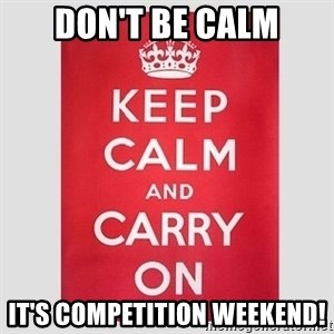Keep Calm - Don't be calm it's competition weekend!