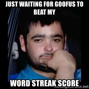 just waiting for a mate - just waiting for goofus to beat my  word streak score