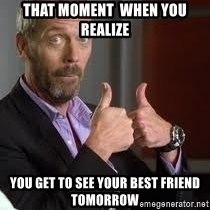 cool story bro house - That moment  when you realize  You get to see your best friend tomorrow