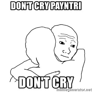 I know that feel bro blank - Don't cry payntri don't cry
