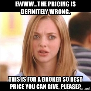 Karen from Mean Girls - ewww...the pricing is definitely wrong. This is for a broker so best price you can give, please?
