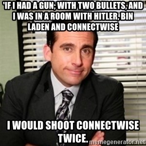 Michael Scott - 'If I had a Gun; with two bullets, and i was in a room with hitler, Bin laden and Connectwise I would shoot Connectwise twice.