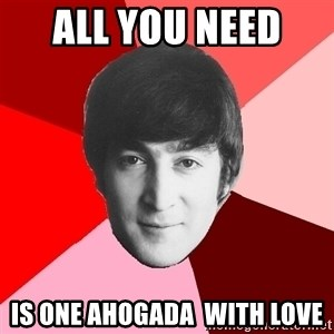 John Lennon Meme - All you need  is one Ahogada  with love