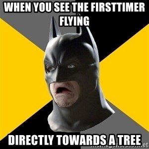 Bad Factman - when you see the firsttimer flying  directly towards a tree
