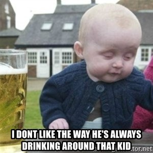 Bad Drunk Baby -  I dont like the way he's always drinking around that kid