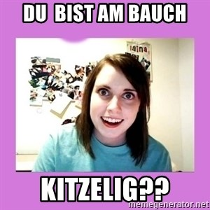 Overly Attached Girlfriend - DU  BIST AM BAUCH KITZELIG??