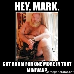 Sexy Scotsman - Hey, Mark. Got room for one more in that minivan?