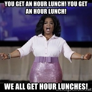 free giveaway oprah - YOU GET AN HOUR LUNCH! YOU GET AN HOUR LUNCH! WE ALL GET HOUR LUNCHES!