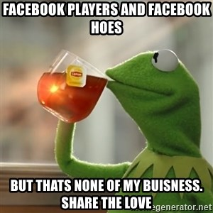 Kermit The Frog Drinking Tea - Facebook players and facebook hoes But thats none of my buisness. Share the love