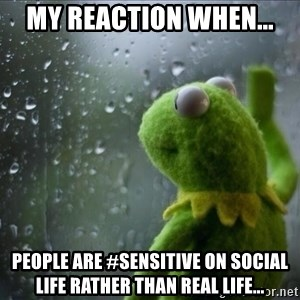 Sad Rain Kermit - MY REACTION WHEN... People are #sensitive on social life rather than real life...