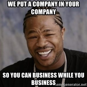 xzibit-yo-dawg - We put a Company in Your company  so you Can business while you business