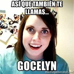 Overly Attached Girlfriend - así que TAMBIÉN te llamas...  Gocelyn