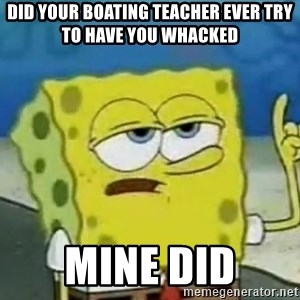 Tough Spongebob - did your boating teacher ever try to have you whacked mine did