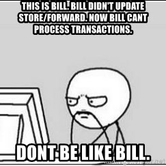 computer guy - This is bill. Bill didn't update store/forward. Now bill cant pRocess transactions. Dont be like bill.