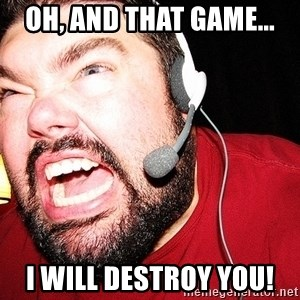 Angry Gamer - oh, and that game... I will destroy you!
