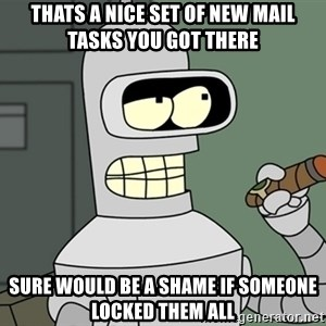 Typical Bender - Thats a nice set of new mail tasks you got there Sure would be a shame if someone locked them all