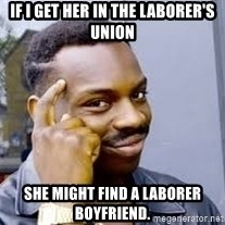 Black guy thinking  - If I get her in the laborer's union She might find a laborer boyfriend.