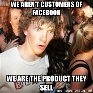 sudden realization guy - We aren't customers of facebook We are the product they sell