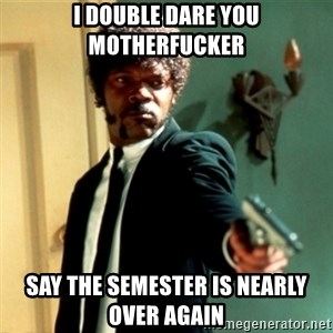 Jules Say What Again - I double dare you motherfucker say the semester is nearly over again
