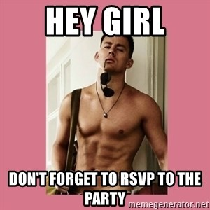 Hey Girl Channing Tatum - hey girl Don't forget to rsvp to the party