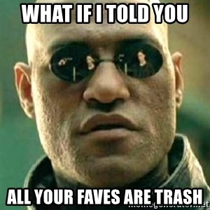 what if i told you matri - What if I told you All your faves are trash
