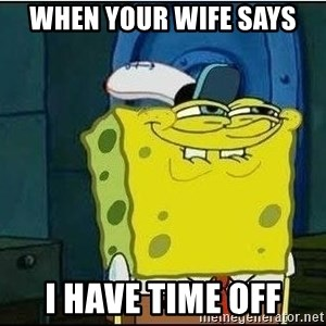 Spongebob Face - When Your wife says i have time off
