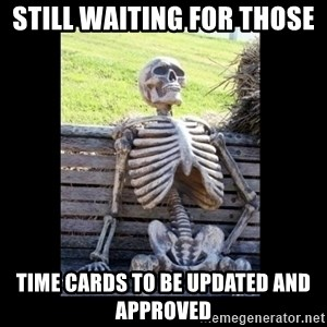 Still Waiting - Still waiting for those  Time cards to be updated and approved