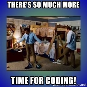 There's so much more room - There's so much more time for coding!