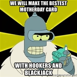 Bender IMHO - wE WILL MAKE THE BESTEST MOTHERDAY CARD wITH HOOKERS AND BLACKJACK