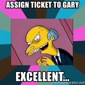 Mr. Burns - assign ticket to gary Excellent...