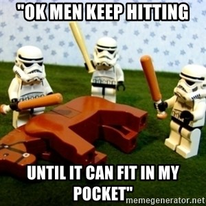 "Beating a Dead Horse stormtrooper - ""ok men keep hitting until it can fit in my pocket"""