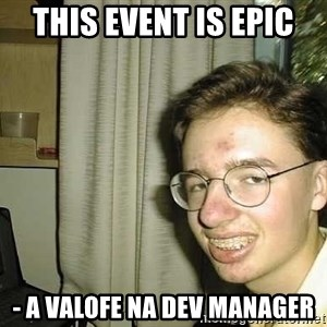 uglynerdboy - tHIS EVENT IS EPIC - a vALOFE nA dEV MANAGER
