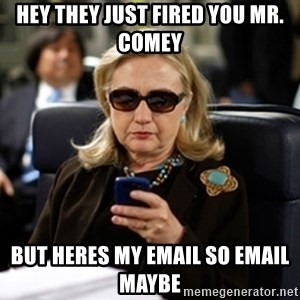 Hillary Clinton Texting - Hey they just fired you mr. Comey But Heres my email so email maybe