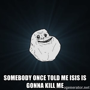 Forever Alone -  somebody once told me isis is gonna kill me