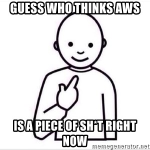 Guess who ? - GUeSS who thinks AWS  IS A PIECE OF SH*T RIGHT NOW