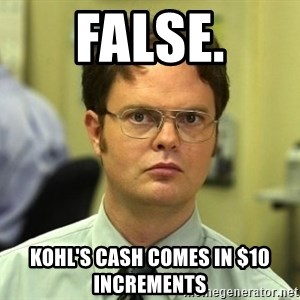 False guy - False. Kohl's Cash comes in $10 INCREMENTS