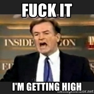 bill o' reilly fuck it - fuck it i'm getting high