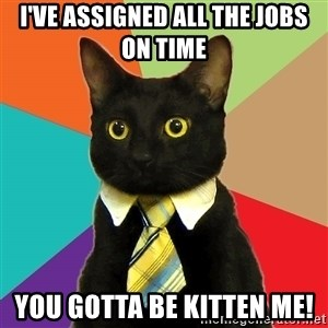 Business Cat - I've assigned all the jobs on time You gotta be kitten me!