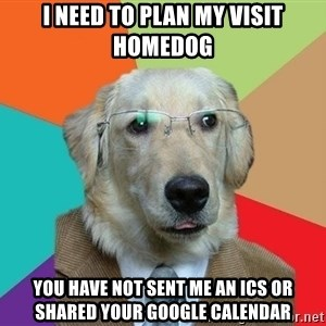 Business Dog - I need to plan my visit homedog you have not sent me an ics or shared your google calendar
