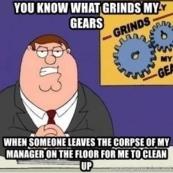 Grinds My Gears - you know what grinds my gears when someone leaves the corpse of my manager on the floor for me to clean up