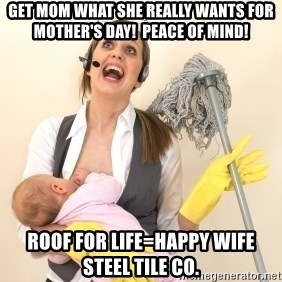 Stressed Out Mom - get mom what she really wants for mother's day!  Peace of mind! Roof for life=happy wife  Steel Tile Co.