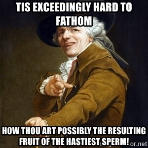 Joseph Ducreaux - tis exceedingly hard to fathom how thou art possibly the resulting fruit of the hastiest sperm!