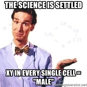 """Bill Nye - The science is settled XY in every single cell = """"MALE"""""""