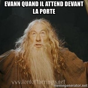 You shall not pass - Evann quand il attend devant la porte