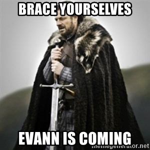 Brace yourselves. - Brace yourselves Evann is coming