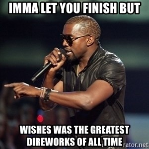 Kanye - Imma let you finish but Wishes was the greatest direworks of all time